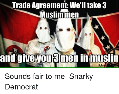 Trade Agreement Well Take 3 Muslim Men And Give You Menin Muslim