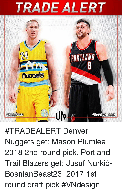Memes, Portland Trail Blazers, and Blazers: TRADE ALERT  PORTLAND  nuGGets  VN DESIGN #TRADEALERT  Denver Nuggets get: Mason Plumlee, 2018 2nd round pick.   Portland Trail Blazers get: Jusuf Nurkić-BosnianBeast23, 2017 1st round draft pick  #VNdesign