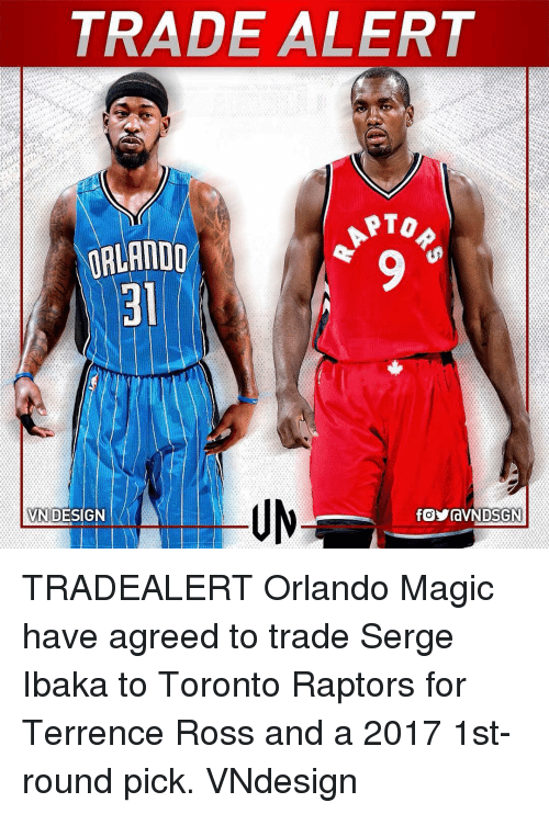 Memes, Toronto Raptors, and Orlando Magic: TRADE ALERT  PTO  ORLANDO  VN DESIGN TRADEALERT Orlando Magic have agreed to trade Serge Ibaka to Toronto Raptors for Terrence Ross and a 2017 1st-round pick. VNdesign