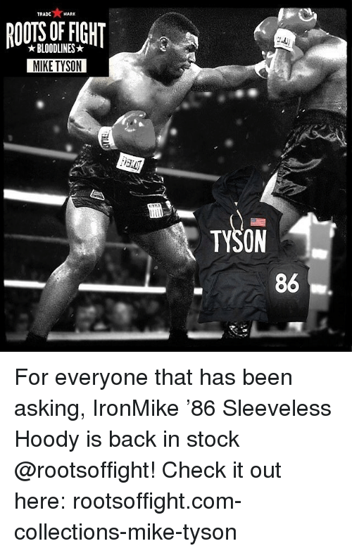 Memes, Mike Tyson, and Asking: TRADE  MARK  RIGHT  BLOODLINES  MIKE TYSON  TYSON  86 For everyone that has been asking, IronMike '86 Sleeveless Hoody is back in stock @rootsoffight! Check it out here: rootsoffight.com-collections-mike-tyson