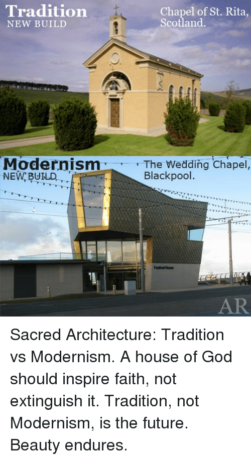Dank, Future, and God: Tradition  Chapel of St. Rita,  Scotland  NEW BUILD  Modernism  T The Wedding Chapel,  Blackpool.  NEW, BUILD Sacred Architecture: Tradition vs Modernism.  A house of God should inspire faith, not extinguish it.  Tradition, not Modernism, is the future. Beauty endures.