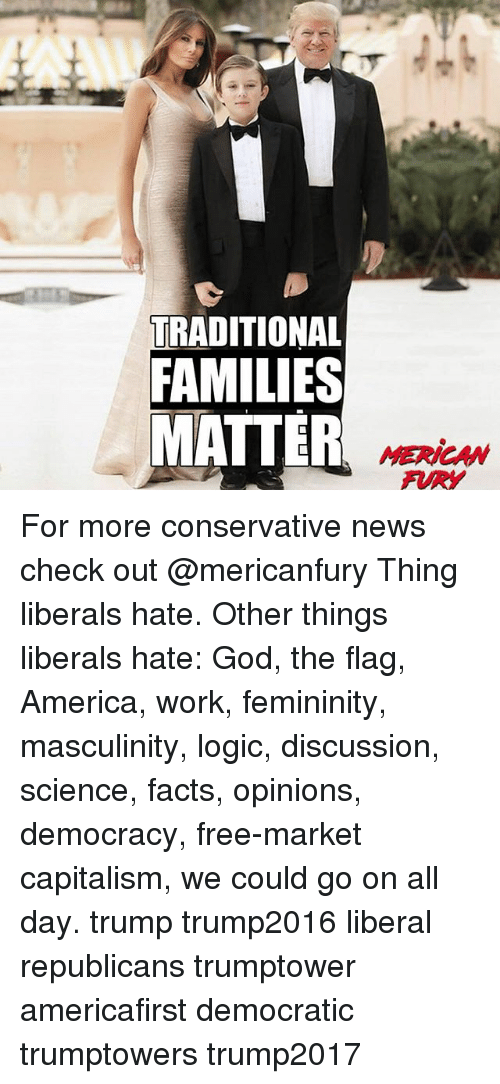 America, Facts, and God: TRADITIONAL  FAMILIES  MATTER  MERICAN For more conservative news check out @mericanfury Thing liberals hate. Other things liberals hate: God, the flag, America, work, femininity, masculinity, logic, discussion, science, facts, opinions, democracy, free-market capitalism, we could go on all day. trump trump2016 liberal republicans trumptower americafirst democratic trumptowers trump2017
