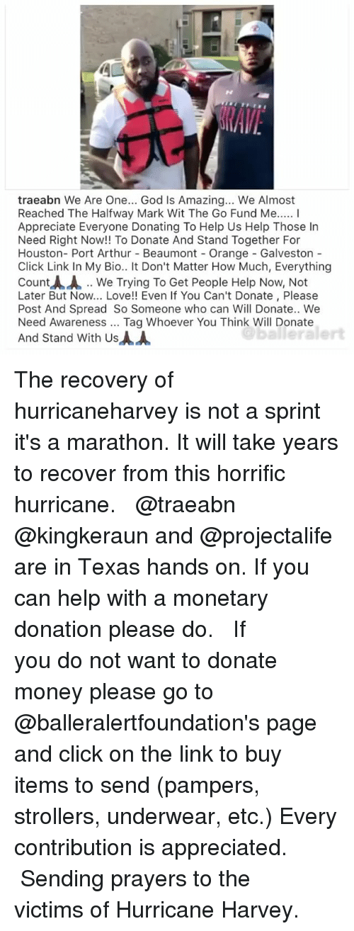 Arthur, Click, and God: traeabn We Are One... God Is Amazing... We Almost  Reached The Halfway Mark Wit The Go Fund Me... I  Appreciate Everyone Donating To Help Us Help Those In  Need Right Now!! To Donate And Stand Together For  Houston- Port Arthur Beaumont - Orange - Galveston  Click Link In My Bio.. It Don't Matter How Much, Everything  Count人人.. We Trying To Get People Help Now, Not  Later But Now... Love!! Even If You Can't Donate, Please  Post And Spread So Someone who can Will Donate.. Wee  Need Awareness Tag Whoever You Think Will Donate  And Stand With Us  balleralert The recovery of hurricaneharvey is not a sprint it's a marathon. It will take years to recover from this horrific hurricane. ⠀⠀⠀⠀⠀⠀⠀ ⠀⠀⠀⠀⠀⠀⠀ @traeabn @kingkeraun and @projectalife are in Texas hands on. If you can help with a monetary donation please do. ⠀⠀⠀⠀⠀⠀⠀ ⠀⠀⠀⠀⠀⠀⠀ If you do not want to donate money please go to @balleralertfoundation's page and click on the link to buy items to send (pampers, strollers, underwear, etc.) Every contribution is appreciated. ⠀⠀⠀⠀⠀⠀⠀ ⠀⠀⠀⠀⠀⠀⠀ Sending prayers to the victims of Hurricane Harvey.