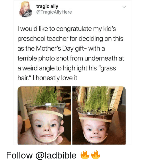 "Love, Memes, and Mother's Day: tragic ally  @TragicAllyHere  I would like to congratulate my kid's  preschool teacher for deciding on this  as the Mother's Day gift- with a  terrible photo shot from underneath at  a weird angle to highlight his ""grass  hair."" l honestly love it Follow @ladbible 🔥🔥"