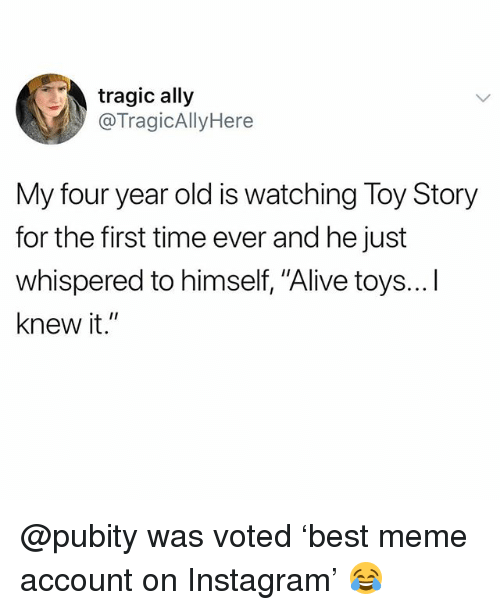 """Alive, Funny, and Instagram: tragic ally  @TragicAllyHere  My four year old is watching Toy Story  for the first time ever and he just  whispered to himself, """"Alive toys...I  knew it."""" @pubity was voted 'best meme account on Instagram' 😂"""