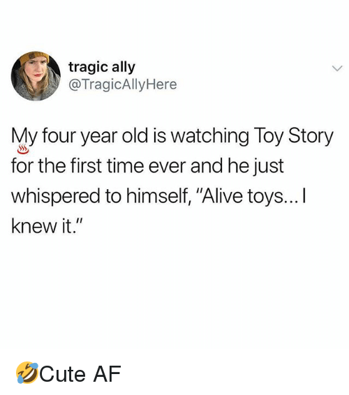"""Af, Alive, and Memes: tragic ally  @TragicAllyHere  My four year old is watching Toy Story  for the first time ever and he just  whispered to himself, """"Alive toys...I  knew it."""" 🤣Cute AF"""