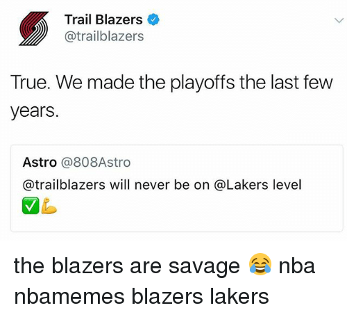Basketball, Los Angeles Lakers, and Nba: Trail Blazers  @trailblazers  True. We made the playoffs the last few  years.  Astro @808Astro  @trailblazers will never be on @Lakers level the blazers are savage 😂 nba nbamemes blazers lakers