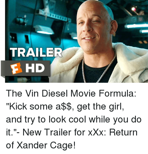 "Memes, Vin Diesel, and Diesel: TRAILER  F HD The Vin Diesel Movie Formula: ""Kick some a$$, get the girl, and try to look cool while you do it.""- New Trailer for xXx: Return of Xander Cage!"