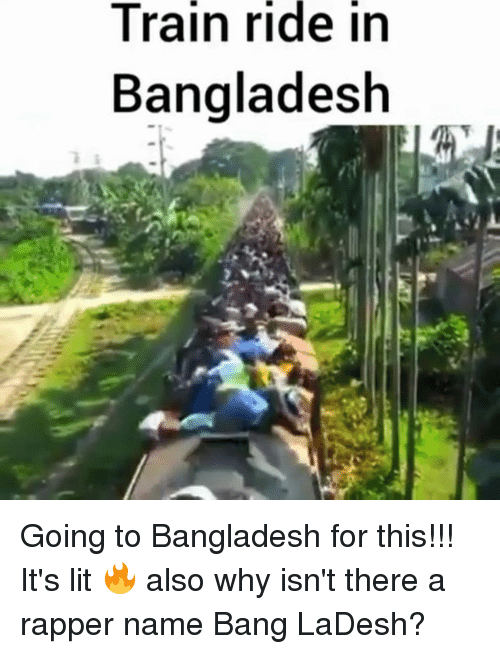 It's Lit, Lit, and Memes: Train  ride  in  Bangladesh Going to Bangladesh for this!!! It's lit 🔥 also why isn't there a rapper name Bang LaDesh?