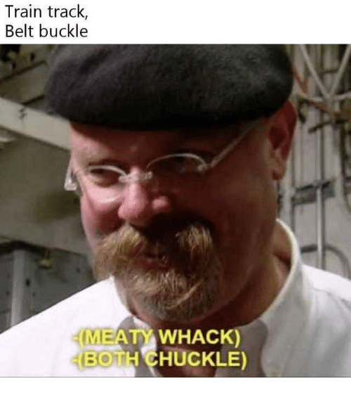 Buckle, Train, and Chuckle: Train track,  Belt buckle  MEATY WHACK)  BOTH CHUCKLE)