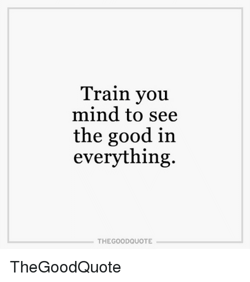Train You Mind To See The Good In Everything The Good Quote