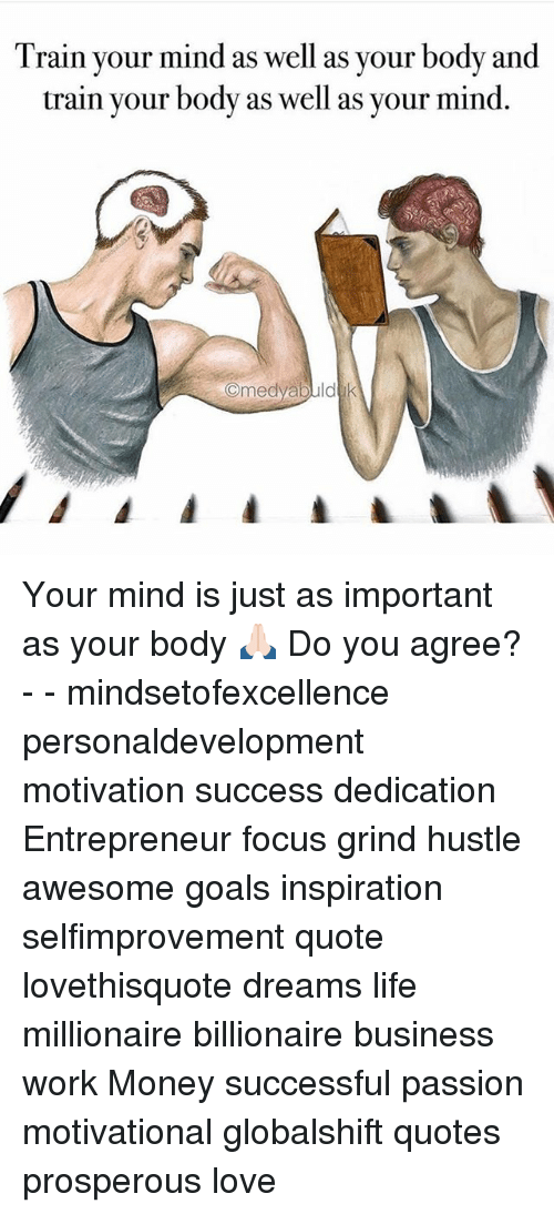 Goals, Life, and Love: Train your mind as well as your body and  train your body as well as your mind  Omedyabuld Your mind is just as important as your body 🙏🏻 Do you agree? - - mindsetofexcellence personaldevelopment motivation success dedication Entrepreneur focus grind hustle awesome goals inspiration selfimprovement quote lovethisquote dreams life millionaire billionaire business work Money successful passion motivational globalshift quotes prosperous love
