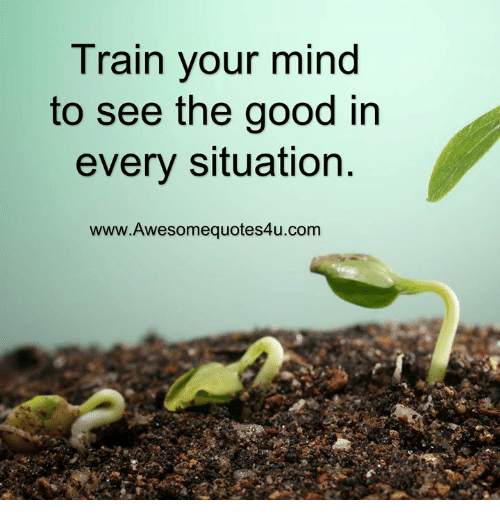 Memes, Good, and Train: Train your mind  to see the good in  every situation  www.Awesomequotes4u.com
