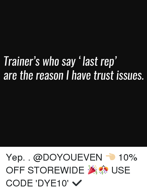 "Gym, Reason, and Code: Trainer's who say ""last rep'  are the reason I have trust issues. Yep. . @DOYOUEVEN 👈🏼 10% OFF STOREWIDE 🎉🎊 USE CODE 'DYE10' ✔️"