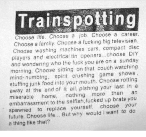 Trainspotting Choose Life Choose A Job Choose A Career Choose A Family Choose A Fucking Big Televisian Choose Washing Machines Cars Compact Diso Players And Electrical Tin Openerschoose Diy And Wondering Who