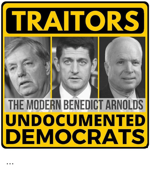 Memes, 🤖, and Benedict Arnold: TRAITORS  THE MODERN BENEDICT ARNOLDS  UNDOCUMENTED  DEMOCRATS ...