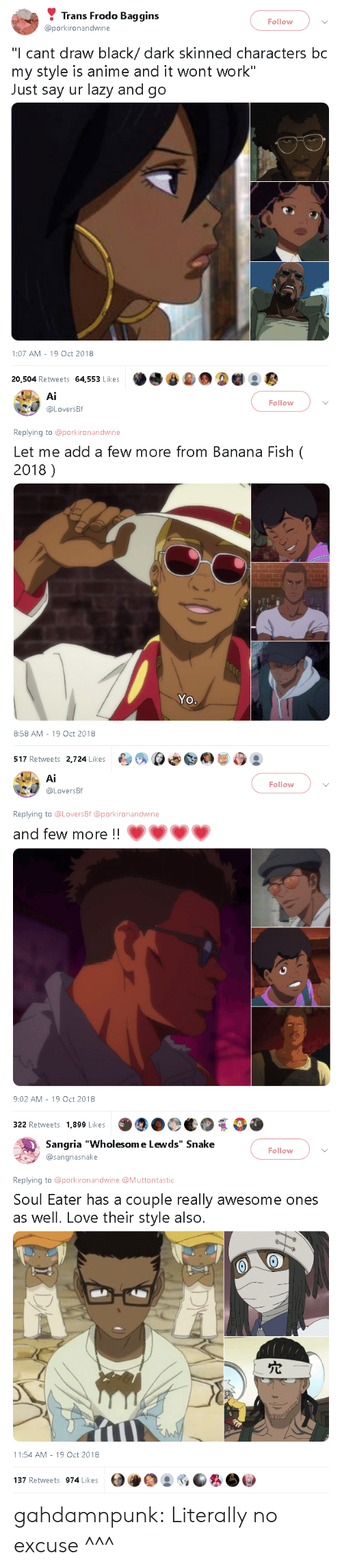 """Anime, Lazy, and Love: Trans Frodo Baggins  @porkironandwine  Follow  """"I cant draw black/ dark skinned characters bc  my style is anime and it wont work""""  Just say ur lazy and go  1:07 AM-19 Oct 2018  20,504 Retweets 64,553 Likes   Ai  @LoversBf  Follow  Replying to @porkironandwine  Let me add a few more from Banana Fish (  2018)  Yo.  8:58 AM -19 Oct 2018  517 Retweets 2,724 Likes  臼여 ρΦ@@屡ら   Ai  Follow  .U @LoversBf  Replying to @LoversBf @porkironandwine  and few more !!  9:02 AM-19 Oct 2018  322 Retweets 1,899 Likes   Sangria """"Wholesom e Lewds"""" Snake  @sangriasnake  Follow  Replying to @porkironandwine @Muttontastic  Soul Eater has a couple really awesome ones  as well. Love their style also.  穴  hi  11:54 AM-19 Oct 2018  137 Retweets 974 Likes gahdamnpunk: Literally no excuse ^^^"""