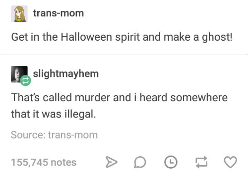 Halloween, Ghost, and Spirit: trans-mom  Get in the Halloween spirit and make a ghost!  slightmayhem  That's called murder and i heard somewhere  that it was illegal.  Source: trans-mom  155,745 notes