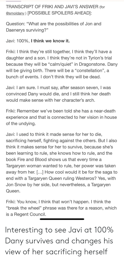 """Anaconda, Fire, and She Knows: TRANSCRIPT OF FRIKI AND JAVI'S ANSWER (for  @smoldany.) [POSSIBLE SPOILERS AHEAD]  Question: """"What are the possibilities of Jon and  Daenervs surviving?""""  Javi: 100%, I think we know it.  Friki: I think they're still together, I think they'll have a  daughter and a son. I think they re not in Tyrion's trial  because they will be """"calm/quiet"""" in Dragonstone. Dany  will be giving birth. There will be a """"constellation"""", a  bunch of events. I don't think they will be dead  Javi: I am sure. I must say, after season seven, I was  convinced Dany would die, and I still think her death  would make sense with her character's arch  Friki: Remember we've been told she has a near-death  experience and that is connected to her vision in house  of the undying  Javi: I used to think it made sense for her to die  sacrificing herself, fighting against the others. But I also  think it makes sense for her to survive, because she's  been learning to rule, she knows how to rule, and the  book Fire and Blood shows us that every time a  largaryen woman wanted to rule, her power was taken  away from her. [...] How cool would it be for the saga to  end with a Targaryen Queen ruling Westeros? Yes, with  Jon Snow by her side, but neverthelesS, a Targaryen  Queen  Friki: You know, I think that won't happen. I think the  """"break the wheel"""" phrase was there for a reason, which  is a Regent Council Interesting to see Javi at 100% Dany survives and changes his view of her sacrificing herself"""