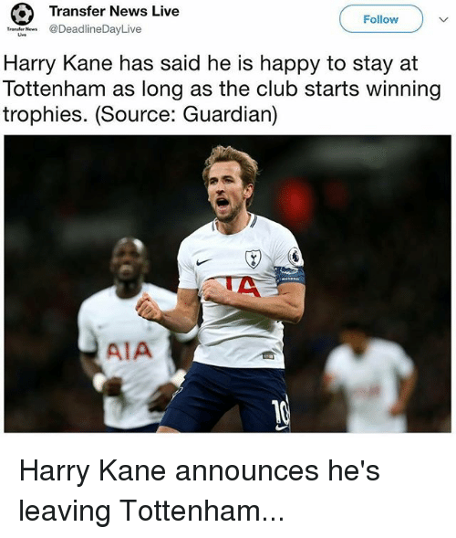 Club, Memes, and News: Transfer News Live  Follow  Trenf Ne @DeadlineDayLive  Harry Kane has said he is happy to stay at  Tottenham as long as the club starts winning  trophies. (Source: Guardian)  AIA Harry Kane announces he's leaving Tottenham...