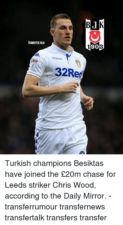 Memes, Chase, and Mirror: TRANSFER.TALI  90  BET  32Rer Turkish champions Besiktas have joined the £20m chase for Leeds striker Chris Wood, according to the Daily Mirror. - transferrumour transfernews transfertalk transfers transfer