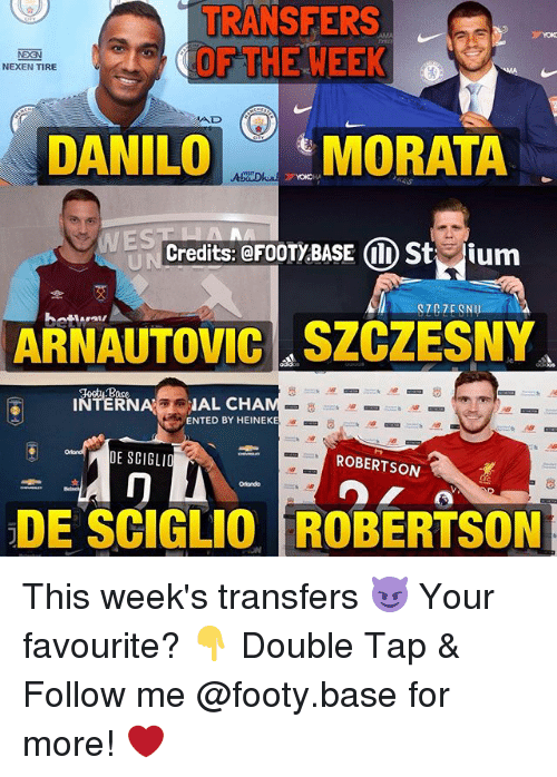 Memes, 🤖, and Double: TRANSFERS  OF THE WEEK  NEXEN TIRE  AD  DANILOMORATA  WES  Credits: @FOOTY BASE I) Stium  ARNAUTOVIC SZCZESNY  INTERIAL CHA  ENTED BY HEINEKE  DE SCIGLIO  ROBERTSON  冂  Olondo  .  DE SCIGLIO ROBERTSON This week's transfers 😈 Your favourite? 👇 Double Tap & Follow me @footy.base for more! ❤️
