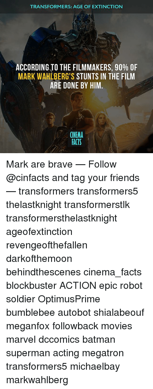 Memes, 🤖, and Epic: TRANSFORMERS: AGE OF EXTINCTION  ACCORDING TO THE FILMMAKERS, 90% OF  MARK STUNTS IN THE FILM  ARE DONE BY HIM.  CINEMA  FACTS Mark are brave — Follow @cinfacts and tag your friends — transformers transformers5 thelastknight transformerstlk transformersthelastknight ageofextinction revengeofthefallen darkofthemoon behindthescenes cinema_facts blockbuster ACTION epic robot soldier OptimusPrime bumblebee autobot shialabeouf meganfox followback movies marvel dccomics batman superman acting megatron transformers5 michaelbay markwahlberg