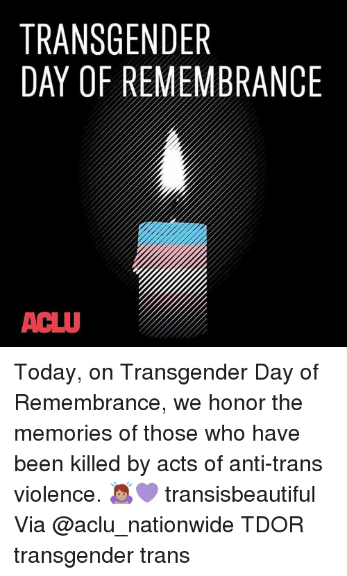 Memes, Nationwide, and Transgender: TRANSGENDER  DAY OF REMEMBRANCE  ACLU Today, on Transgender Day of Remembrance, we honor the memories of those who have been killed by acts of anti-trans violence. 🙇🏽‍♀️💜 transisbeautiful Via @aclu_nationwide TDOR transgender trans