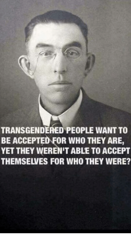 Conservative, Accepted, and Who: TRANSGENDERED PEOPLE WANT TO  BE ACCEPTED FOR WHO THEY ARE,  YET THEY WEREN'T ABLE TO ACCEPT  THEMSELVES FOR WHO THEY WERE?