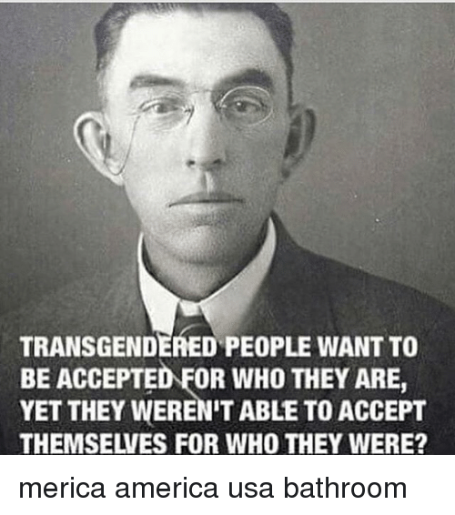 America, Memes, and Accepted: TRANSGENDERED PEOPLE WANT TO  BE ACCEPTED FOR WHO THEY ARE,  YET THEY WEREN'T ABLE TO ACCEPT  THEMSELVES FOR WHO THEY WERE? merica america usa bathroom