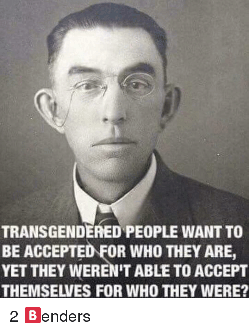 Accepted, Who, and Accept: TRANSGENDERED PEOPLE WANT TO  BE ACCEPTED FOR WHO THEY ARE,  YET THEY WEREN'T ABLE TO ACCEPT  THEMSELVES FOR WHO THEY WERE? <p>2 🅱️enders</p>