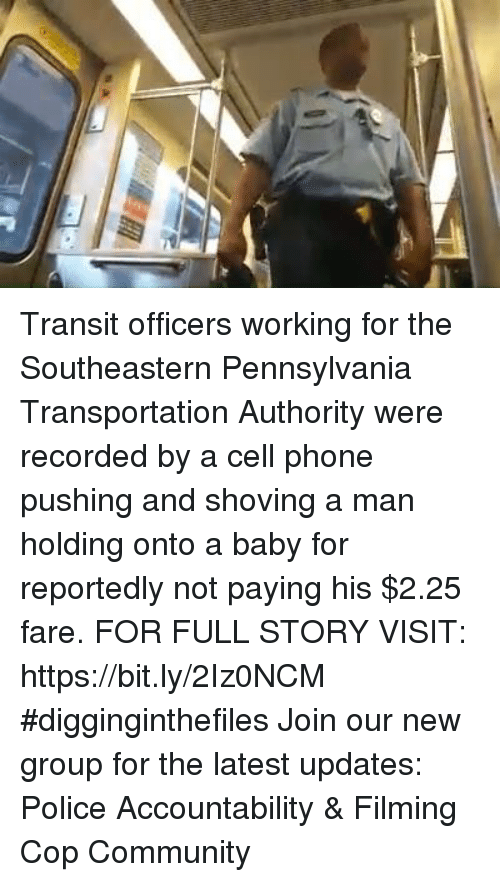 Community, Memes, and Phone: Transit officers working for the Southeastern Pennsylvania Transportation Authority were recorded by a cell phone pushing and shoving a man holding onto a baby for reportedly not paying his $2.25 fare. FOR FULL STORY VISIT: https://bit.ly/2Iz0NCM #digginginthefiles Join our new group for the latest updates: Police Accountability & Filming Cop Community