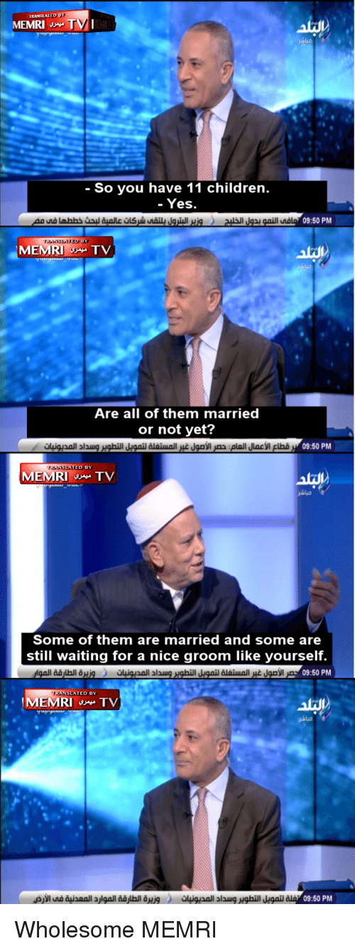 Children, Ted, and Wholesome: TRANSLATED B  MEMRI TVI  - So you have 11 children.  - Yes  09:50 PM  RNSLATTED BY  Are all of them married  or not yet?  ED BY  MEMRITV  Some of them are married and some are  still waiting for a nice groom like yourself.  all al  09:50 PM  TED BY  09:50 PM
