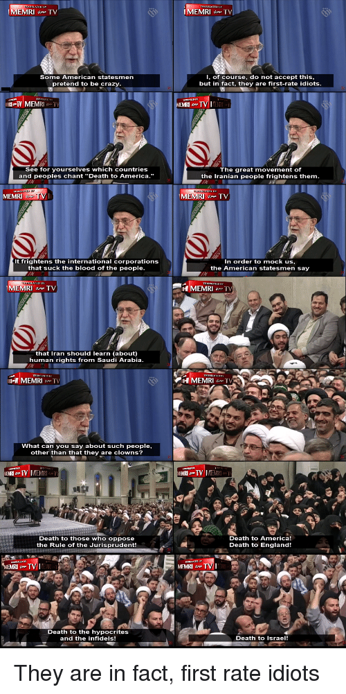 """America, Crazy, and England: TRANSLATED BY  MEMRI TV  IMEMRI TV  Some American statesmen  pretend to be crazy  I, of course, do not accept this  but in fac  they are first-rate idiots  MEMRI  See for yourselves which countries  and peoples chant """"Death to America.""""  The great movement of  the Iranian people frightens them  D HY  MEMRI  MEMRI TV  It frightens the international corporations  that suck the blood of the people.  n order to mock us,  the American statesmen say  suck the blood of the  MEMRITV  MEMRI  that Iran should learn (about)  human rights from Saudi Arabia.  MEMRI TV  at can you say about such people,  other than that they are clowns?  EMRITV  Death to those who oppose  the Rule of the Jurisprudent!  Death to America!  Death to Englan  Death to England!  MEMRI TV  Death to the hypocrites  and the infidels!  Death to Israel!"""