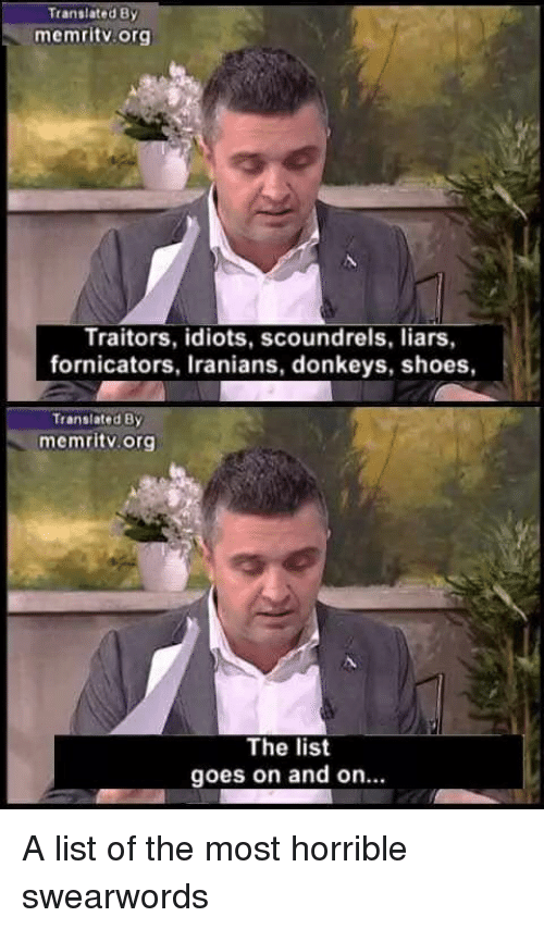 """Shoes, List, and Org: Translated By  memritv.org  Traitors, idiots, scoundrels, liars  fornicators, Iranians, donkeys, shoes,  Transiated By  memritv. org  The list  goes on and on."""" A list of the most horrible swearwords"""