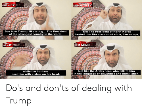 Head, North Korea, and Trump: TRANSLATED BY  TRANSEATED BY  MEMRI S4 TV MEMRIT  MEMRI TV  See how Trump, like a dog... The President  of the strongest country in the world.  No! The President of North Korea  treated him like a worn out shoe, like an ape,  TRANSLATED BY  TRANSLAILD1  ZAEDT  MEMRI u TV  MEMRI p TV MEMRI TV  while the Iranians  Not like the Arabs here, who talk to him  in the language of cowardice and humiliation.  beat him with a shoe on his head.  te ale Do's and don'ts of dealing with Trump