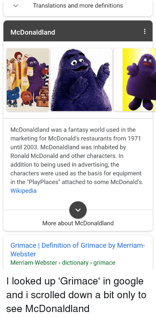 "Google, McDonalds, and Wikipedia: Translations and more definitions  McDonaldland  McDonaldland was a fantasy world used in the  marketing for McDonald's restaurants from 1971  until 2003. McDonaldland was inhabited by  Ronald McDonald and other characters. In  addition to being used in advertising, the  characters were used as the basis for equipment  in the ""PlayPlaces"" attached to some McDonald's.  Wikipedia  More about McDonaldland  Grimace 
