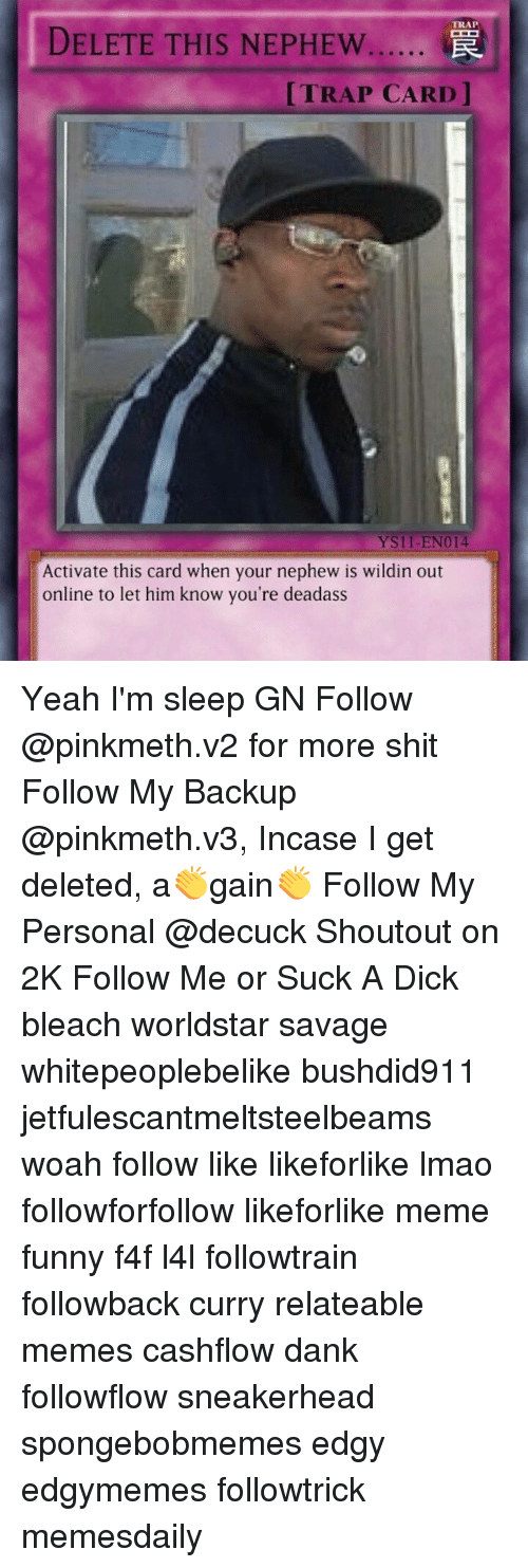 Dank, Funny, and Lmao: TRAP  DELETE THIS NEPHEW  [TRAP CARD  YS11-EN014  Activate this card when your nephew is wildin out  online to let him know you're deadass Yeah I'm sleep GN Follow @pinkmeth.v2 for more shit Follow My Backup @pinkmeth.v3, Incase I get deleted, a👏gain👏 Follow My Personal @decuck Shoutout on 2K Follow Me or Suck A Dick bleach worldstar savage whitepeoplebelike bushdid911 jetfulescantmeltsteelbeams woah follow like likeforlike lmao followforfollow likeforlike meme funny f4f l4l followtrain followback curry relateable memes cashflow dank followflow sneakerhead spongebobmemes edgy edgymemes followtrick memesdaily