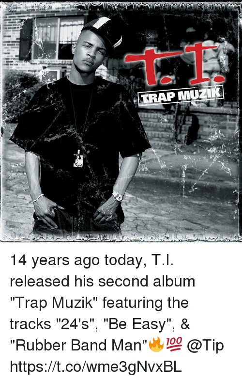 """Trap, Today, and Band: TRAP MUZ 14 years ago today, T.I. released his second album """"Trap Muzik"""" featuring the tracks """"24's"""", """"Be Easy"""", & """"Rubber Band Man""""🔥💯 @Tip https://t.co/wme3gNvxBL"""