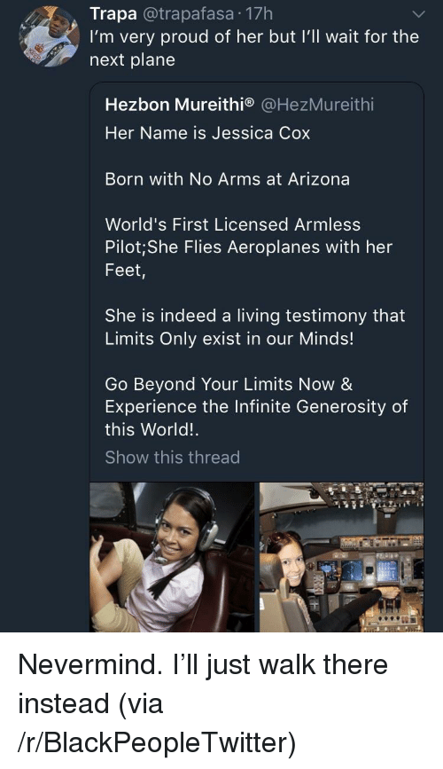 Blackpeopletwitter, Arizona, and Indeed: Trapa @trapafasa 17h  I'm very proud of her but I'll wait for the  next plane  Hezbon Mureithi® @HezMureithi  Her Name is Jessica Cox  Born with No Arms at Arizona  World's First Licensed Armless  Pilot; She Flies Aeroplanes with her  Feet,  She is indeed a living testimony that  Limits Only exist in our Minds!  Go Beyond Your Limits Now &  Experience the Infinite Generosity of  this World!  Show this thread <p>Nevermind. I'll just walk there instead (via /r/BlackPeopleTwitter)</p>
