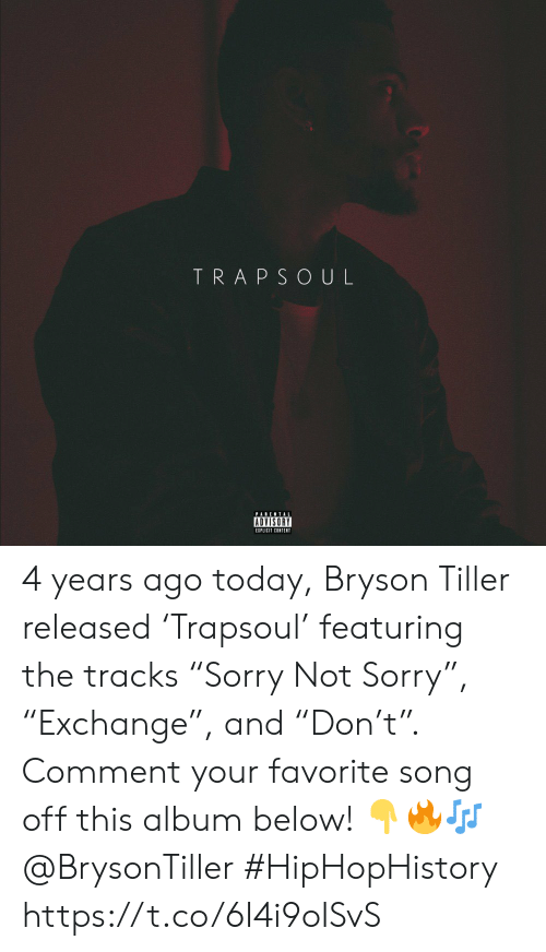"Bryson Tiller, Parental Advisory, and Sorry: TRAPSOUL  PARENTAL  ADVISORY  EIPLICIT CONTENT 4 years ago today, Bryson Tiller released 'Trapsoul' featuring the tracks ""Sorry Not Sorry�, ""Exchange�, and ""Don't�. Comment your favorite song off this album below! 👇🔥🎶 @BrysonTiller #HipHopHistory https://t.co/6I4i9oISvS"