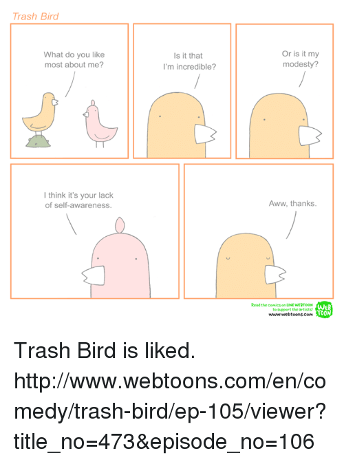 Aww, Memes, and Trash: Trash Bird  What do you like  most about me?  think it's your lack  of self-awareness.  Is it that  m incredible?  Or is it my  modesty?  Aww, thanks.  Read the comics on LINE NERTOON  WEB  to support the artists  TOON  www.webtoons com Trash Bird is liked. http://www.webtoons.com/en/comedy/trash-bird/ep-105/viewer?title_no=473&episode_no=106