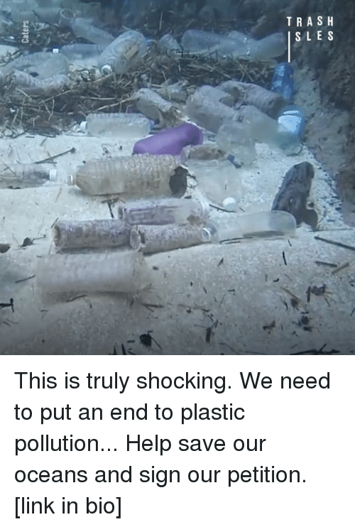 Memes, Trash, and Help: TRASH  SLES This is truly shocking. We need to put an end to plastic pollution... Help save our oceans and sign our petition. [link in bio]