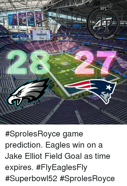 Philadelphia Eagles, Memes, and Trash: TRASH T  GAMEDAY #SprolesRoyce game prediction. Eagles win on a Jake Elliot Field Goal as time expires. #FlyEaglesFly #Superbowl52 #SprolesRoyce