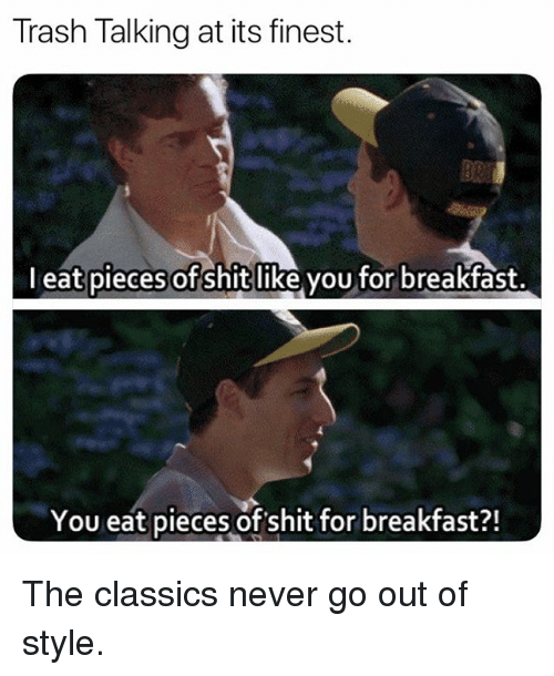 Memes, Shit, and Trash: Trash Talking at its finest.  l eat pieces of shit like you for breakfast.  You eat pieces of shit for breakfast?! The classics never go out of style.