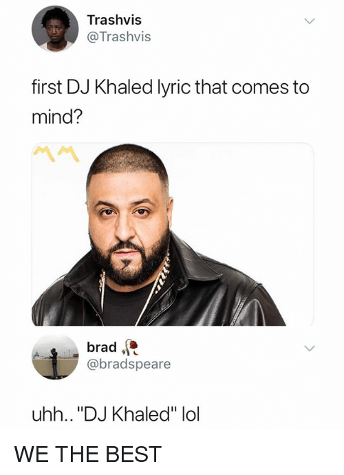 "DJ Khaled, Lol, and Best: Trashvis  @Trashvis  first DJ Khaled lyric that comes to  mind?  ペペ  brad  @bradspeare  uhh.. ""DJ Khaled"" lol WE THE BEST"