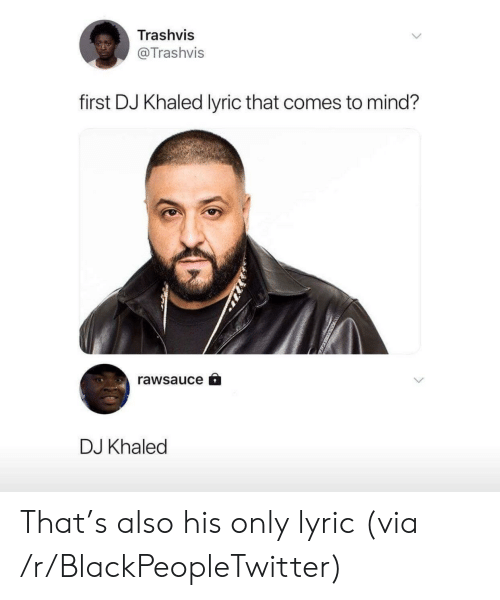 Blackpeopletwitter, DJ Khaled, and Khaled: Trashvis  @Trashvis  first DJ Khaled lyric that comes to mind?  rawsauce â  DJ Khaled That's also his only lyric (via /r/BlackPeopleTwitter)