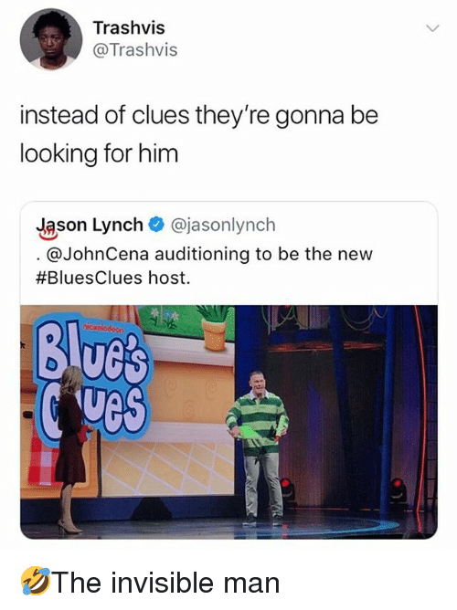 Memes, 🤖, and Looking: Trashvis  @Trashvis  instead of clues they're gonna be  looking for him  Jason Lynch @jasonlynch  @JohnCena auditioning to be the new  #BluesClues host.  Blucs  ves 🤣The invisible man