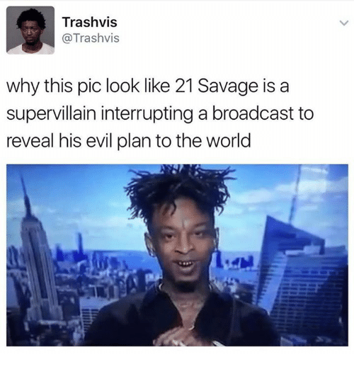 Pics, The World, and Broadcast: Trashvis  @Trashvis  why this pic look like 21 Savage is a  supervillain interrupting a broadcast to  reveal his evil plan to the world