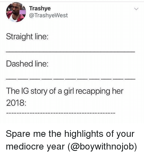 Mediocre, Girl, and Girl Memes: Trashye  @TrashyeWest  Straight line:  Dashed line  The IG story of a girl recapping her  2018: Spare me the highlights of your mediocre year (@boywithnojob)